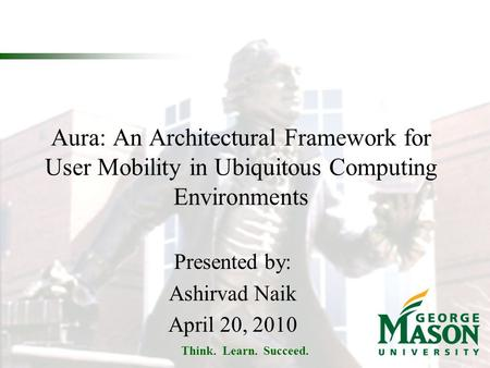 Think. Learn. Succeed. Aura: An Architectural Framework for User Mobility in Ubiquitous Computing Environments Presented by: Ashirvad Naik April 20, 2010.