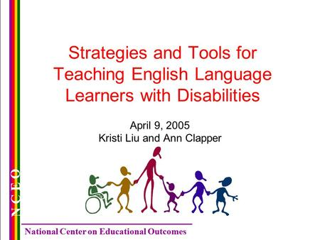 National Center on Educational Outcomes N C E O Strategies and Tools for Teaching English Language Learners with Disabilities April 9, 2005 Kristi Liu.