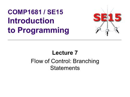 Lecture 7 Flow of Control: Branching Statements COMP1681 / SE15 Introduction to Programming.
