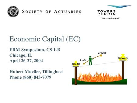 Economic Capital (EC) ERM Symposium, CS 1-B Chicago, IL April 26-27, 2004 Hubert Mueller, Tillinghast Phone (860) 843-7079 Profit Growth Value/$ Capital.