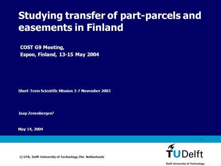 Vermelding onderdeel organisatie May 14, 2004 1 Studying transfer of part-parcels and easements in Finland Jaap Zevenbergen 1 1) OTB, Delft University.