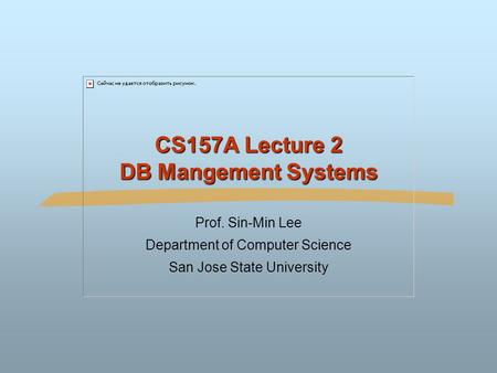 CS157A Lecture 2 DB Mangement Systems Prof. Sin-Min Lee Department of Computer Science San Jose State University.