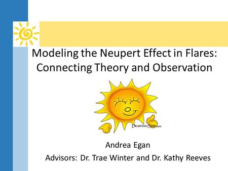Modeling the Neupert Effect in Flares: Connecting Theory and Observation Andrea Egan Advisors: Dr. Trae Winter and Dr. Kathy Reeves.