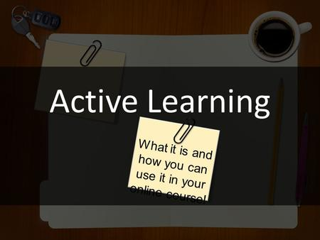 Active Learning What it is and how you can use it in your online course!