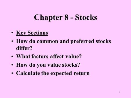 1 Chapter 8 - Stocks Key Sections How do common and preferred stocks differ? What factors affect value? How do you value stocks? Calculate the expected.