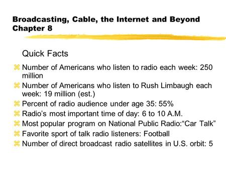 Broadcasting, Cable, the Internet and Beyond Chapter 8 Quick Facts zNumber of Americans who listen to radio each week: 250 million zNumber of Americans.