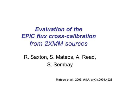 Evaluation of the EPIC flux cross-calibration from 2XMM sources R. Saxton, S. Mateos, A. Read, S. Sembay Mateos et al., 2009, A&A, arXiv.0901.4026.