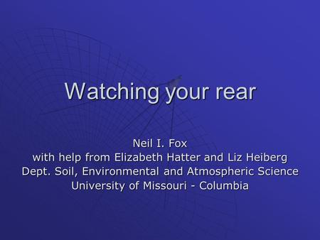 Watching your rear Neil I. Fox with help from Elizabeth Hatter and Liz Heiberg Dept. Soil, Environmental and Atmospheric Science University of Missouri.