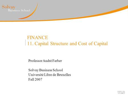 FINANCE 11. Capital Structure and Cost of Capital Professor André Farber Solvay Business School Université Libre de Bruxelles Fall 2007.