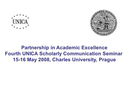 Partnership in Academic Excellence Fourth UNICA Scholarly Communication Seminar 15-16 May 2008, Charles University, Prague.