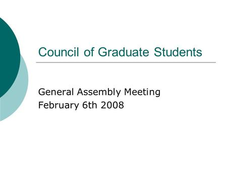 Council <strong>of</strong> Graduate Students General Assembly Meeting February 6th 2008.