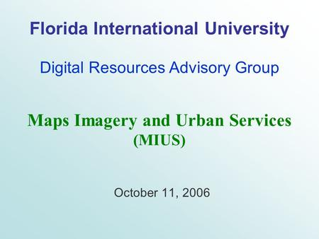 Florida International University Digital Resources Advisory Group October 11, 2006 Maps Imagery and Urban Services (MIUS)