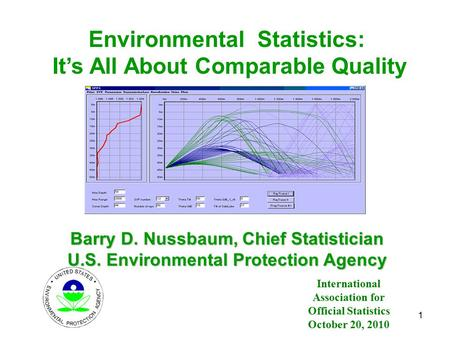 Environmental Statistics: It's All About Comparable Quality Barry D. Nussbaum, Chief Statistician U.S. Environmental Protection Agency 1 International.