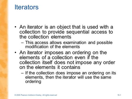© 2006 Pearson Addison-Wesley. All rights reserved16-1 Iterators An iterator is an object that is used with a collection to provide sequential access to.