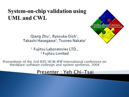 Presenter : Yeh Chi-Tsai System-on-chip validation using UML and CWL Qiang Zhu 1, Ryosuke Oish 1, Takashi Hasegawa 2, Tsuneo Nakata 1 1 Fujitsu Laboratories.