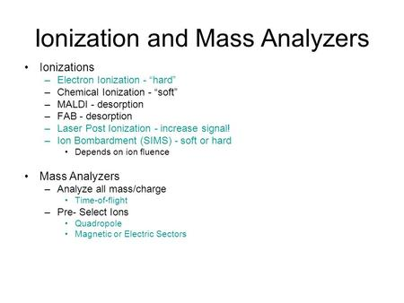 "Ionization and Mass Analyzers Ionizations –Electron Ionization - ""hard"" –Chemical Ionization - ""soft"" –MALDI - desorption –FAB - desorption –Laser Post."