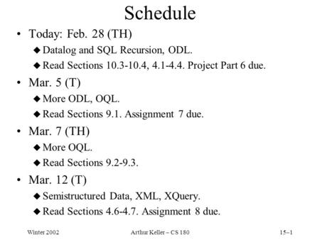 Winter 2002Arthur Keller – CS 18015–1 Schedule Today: Feb. 28 (TH) u Datalog and SQL Recursion, ODL. u Read Sections 10.3-10.4, 4.1-4.4. Project Part 6.
