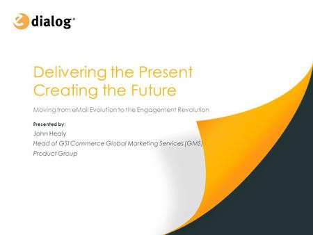 Delivering the Present Creating the Future Moving from eMail Evolution to the Engagement Revolution 1 Presented by : John Healy Head of GSI Commerce Global.