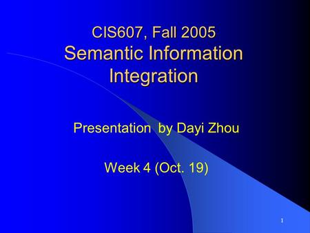 1 CIS607, Fall 2005 Semantic Information Integration Presentation by Dayi Zhou Week 4 (Oct. 19)