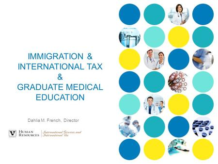 IMMIGRATION & INTERNATIONAL TAX & GRADUATE MEDICAL EDUCATION Dahlia M. French, Director.