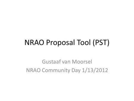 NRAO Proposal Tool (PST) Gustaaf van Moorsel NRAO Community Day 1/13/2012.