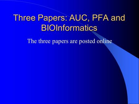 Three Papers: AUC, PFA and BIOInformatics The three papers are posted online.