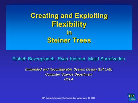 38 th Design Automation Conference, Las Vegas, June 19, 2001 Creating and Exploiting Flexibility in Steiner Trees Elaheh Bozorgzadeh, Ryan Kastner, Majid.