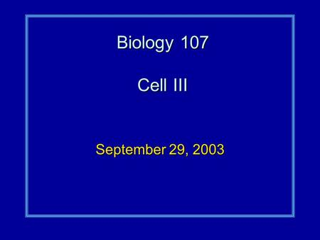 Biology 107 Cell III September 29, 2003. Cell III Student Objectives:As a result of this lecture and the assigned reading, you should understand the following: