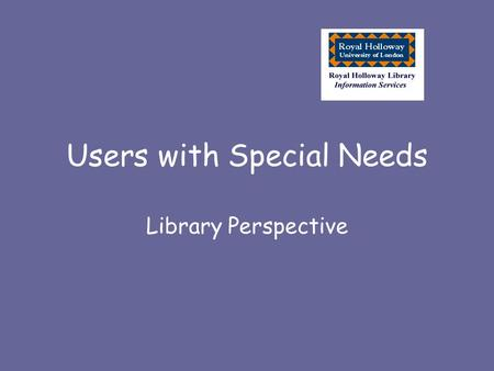 Users with Special Needs Library Perspective. Our Aim Recognise the uniqueness and potential of each student Allow them to make optimum use of information.