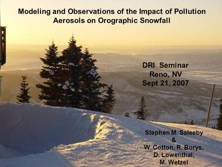 Modeling and Observations of the Impact of Pollution Aerosols on Orographic Snowfall Stephen M. Saleeby & W. Cotton, R. Borys, D. Lowenthal, M. Wetzel.