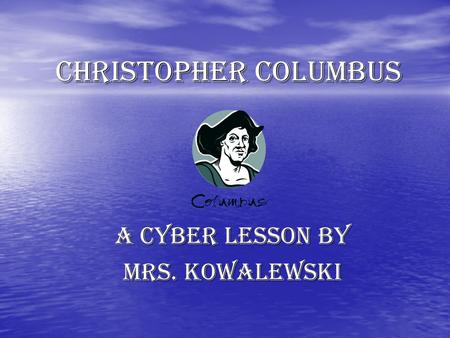 CHRISTOPHER COLUMBUS A cyber lesson by mrs. kowalewski.