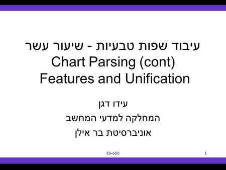 Syllabus Text Books Classes Reading Material Assignments Grades Links Forum Text Books 88-6801 עיבוד שפות טבעיות - שיעור עשר Chart Parsing (cont) Features.