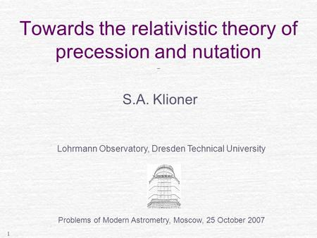 1 Towards the relativistic theory of precession and nutation _ S.A. Klioner Lohrmann Observatory, Dresden Technical University Problems of Modern Astrometry,