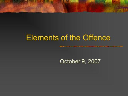 Elements of the Offence October 9, 2007. Elements of the Offence Legal Requirements of the Offence Found in the statute (and the way that the statute.