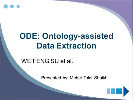 ODE: Ontology-assisted Data Extraction WEIFENG SU et al. Presented by: Meher Talat Shaikh.