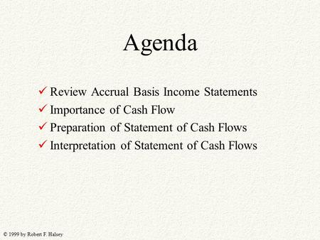 © 1999 by Robert F. Halsey Agenda Review Accrual Basis Income Statements Importance of Cash Flow Preparation of Statement of Cash Flows Interpretation.