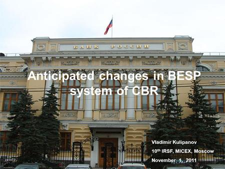 Anticipated changes in BESP system of CBR Vladimir Kulipanov 10 th IRSF, MICEX, Moscow November 1, 2011.