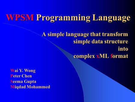 WPSM Programming Language A simple language that transform simple data structure into complex xML format Wai Y. Wong Peter Chen Seema Gupta Miqdad Mohammed.