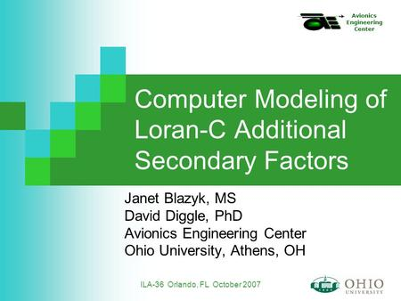 Avionics Engineering Center ILA-36 Orlando, FL October 2007 Computer Modeling of Loran-C Additional Secondary Factors Janet Blazyk, MS David Diggle, PhD.
