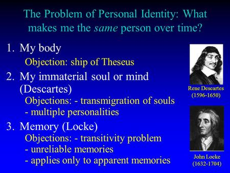 The Problem of Personal Identity: What makes me the same person over time? 1. 1.My body Objection: ship of Theseus 2. 2.My immaterial soul or mind (Descartes)