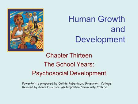 Human Growth and Development Chapter Thirteen The School Years: Psychosocial Development PowerPoints prepared by Cathie Robertson, Grossmont College Revised.