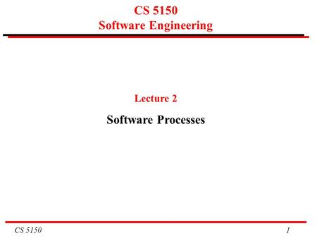 CS 5150 1 CS 5150 Software Engineering Lecture 2 Software Processes.