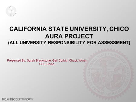 CALIFORNIA STATE UNIVERSITY, CHICO AURA PROJECT (ALL UNIVERSITY RESPONSIBILITY FOR ASSESSMENT) Presented By: Sarah Blackstone, Gail Corbitt, Chuck Worth.