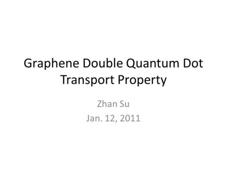 Graphene Double Quantum Dot Transport Property Zhan Su Jan. 12, 2011.
