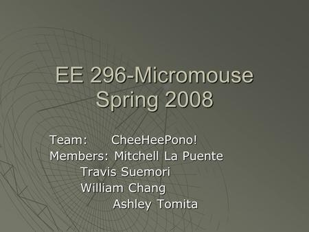 EE 296-Micromouse Spring 2008 Team: CheeHeePono! Members: Mitchell La Puente Travis Suemori Travis Suemori William Chang William Chang Ashley Tomita Ashley.