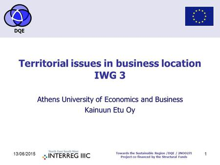 DQE Towards the Sustainable Region /DQE / 2NOO27I Project co-financed by the Structural Funds 13/06/20151 Territorial issues in business location IWG 3.
