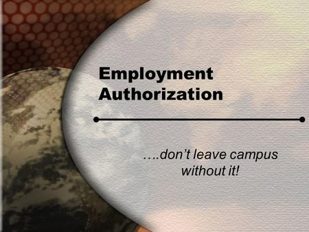 Employment Authorization ….don't leave campus without it!
