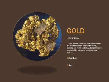 GOLD  Definition:  Soft, yellow, corrosion-resistant element, the most malleable and ductile metal, occurring in veins and alluvial deposits and recovered.