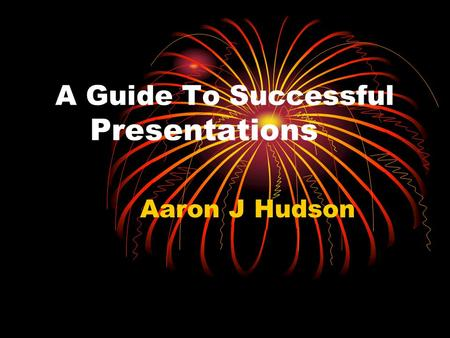 A Guide To Successful Presentations Aaron J Hudson.