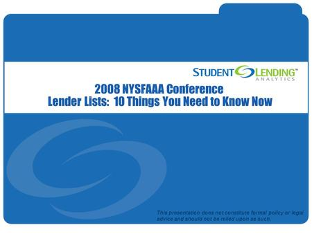Slide 1© Student Lending Analytics, LLC 2008 NYSFAAA Conference Lender Lists: 10 Things You Need to Know Now This presentation does not constitute formal.